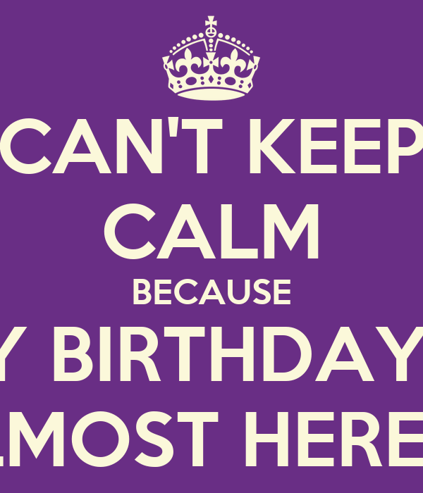 CAN'T KEEP CALM BECAUSE MY BIRTHDAY IS ALMOST HERE :D