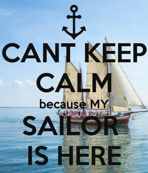 CANT KEEP CALM because MY SAILOR  IS HERE