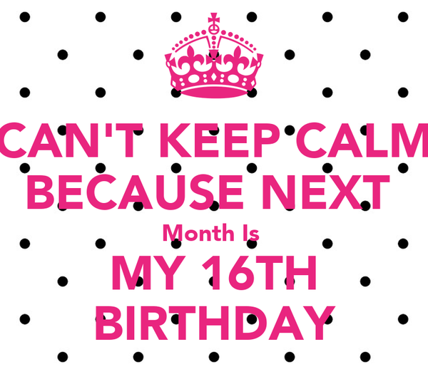 CAN'T KEEP CALM BECAUSE NEXT  Month Is  MY 16TH BIRTHDAY