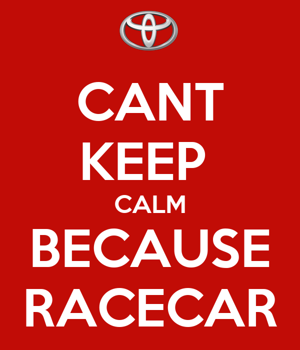 CANT KEEP  CALM BECAUSE RACECAR