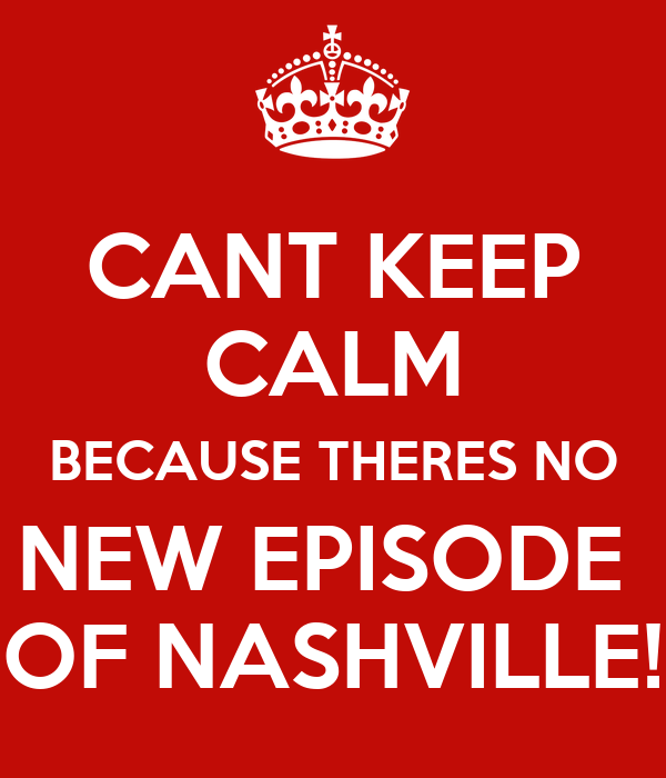 CANT KEEP CALM BECAUSE THERES NO NEW EPISODE  OF NASHVILLE!
