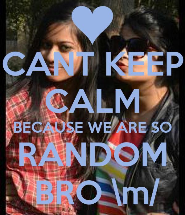 CANT KEEP CALM BECAUSE WE ARE SO RANDOM  BRO \m/