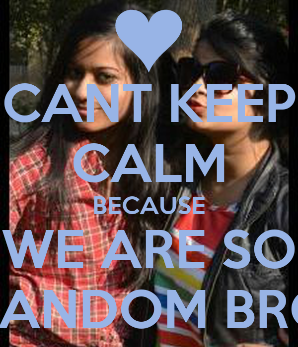CANT KEEP CALM BECAUSE WE ARE SO RANDOM BRO