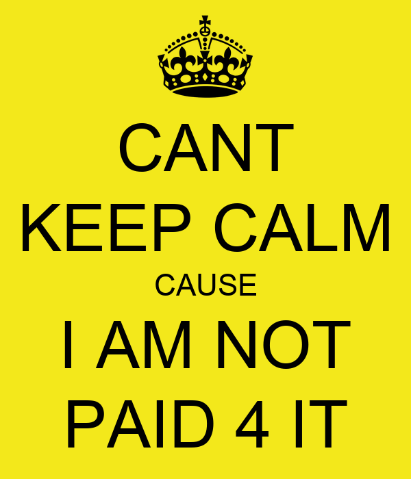 CANT KEEP CALM CAUSE I AM NOT PAID 4 IT