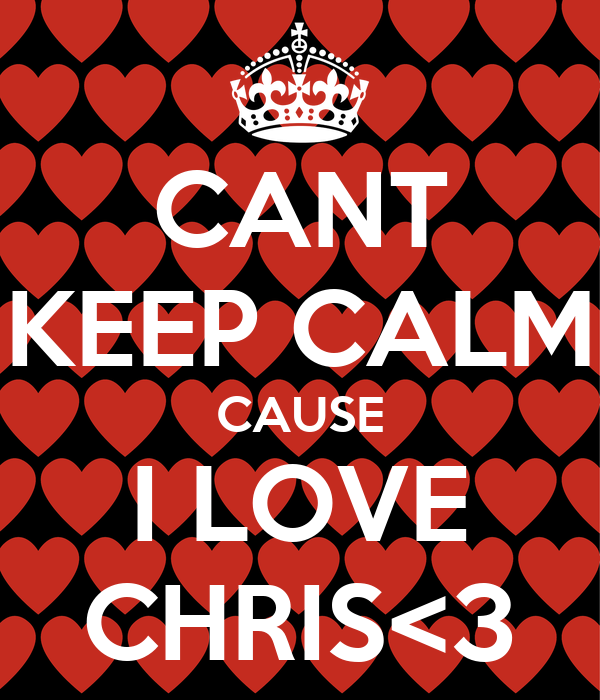CANT KEEP CALM CAUSE I LOVE CHRIS<3