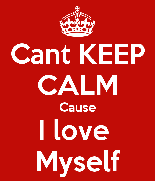 Cant KEEP CALM Cause I love  Myself