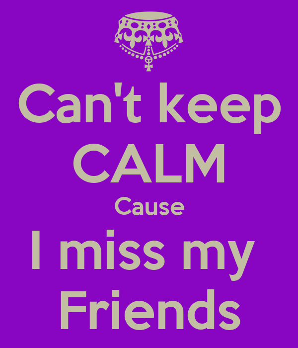 Can't keep  CALM Cause I miss my  Friends