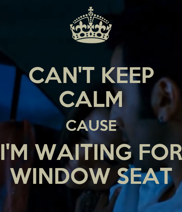 CAN'T KEEP CALM CAUSE I'M WAITING FOR WINDOW SEAT