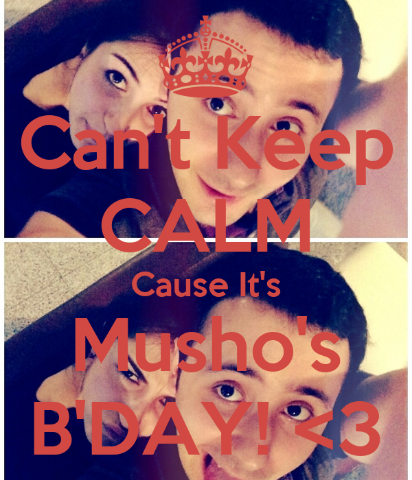Can't Keep CALM Cause It's Musho's B'DAY! <3