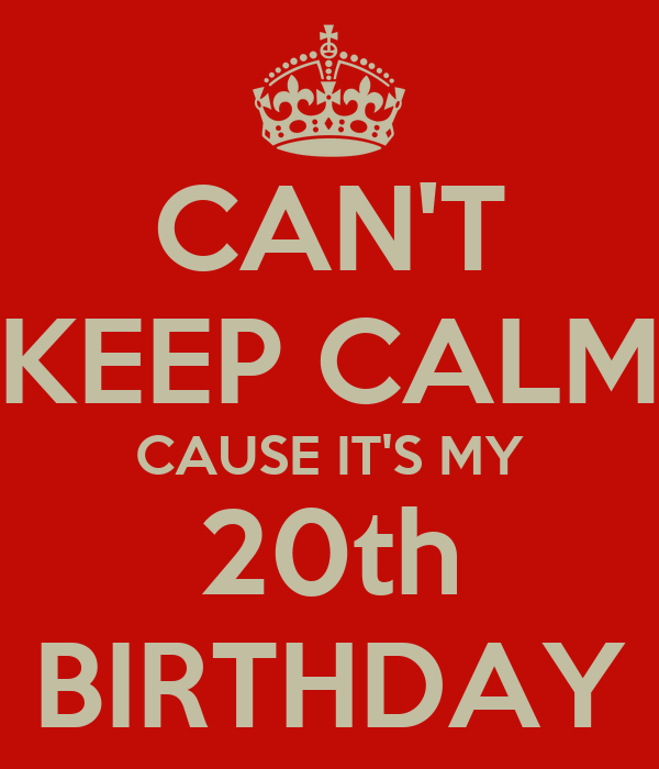 CAN'T KEEP CALM CAUSE IT'S MY 20th BIRTHDAY