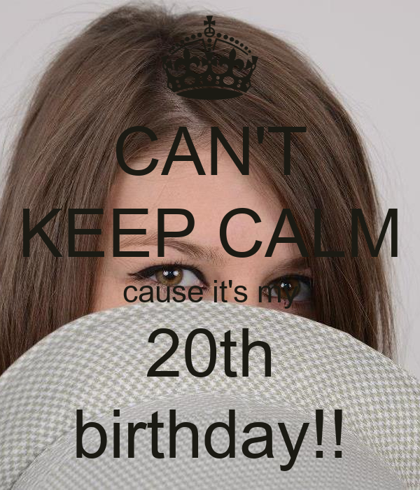 CAN'T KEEP CALM cause it's my 20th birthday!!