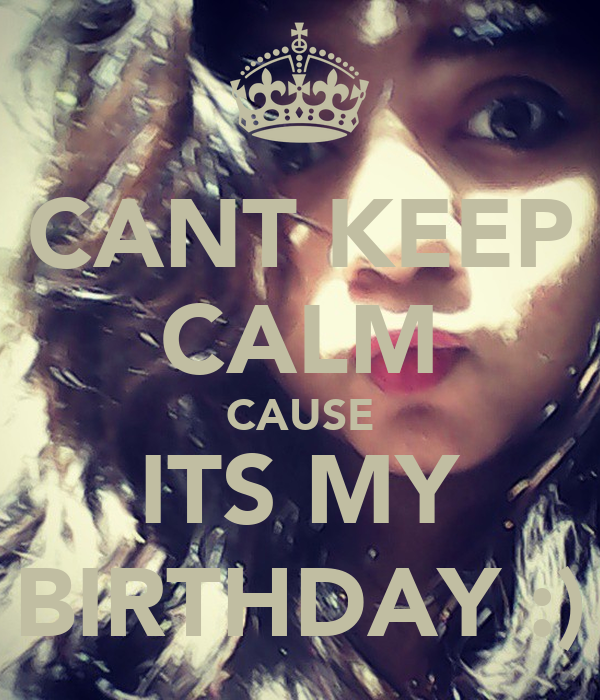 CANT KEEP CALM CAUSE ITS MY BIRTHDAY :)