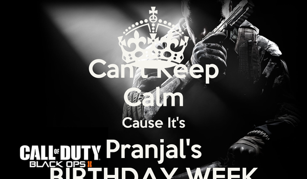 Can't Keep Calm Cause It's Pranjal's BIRTHDAY WEEK