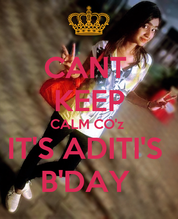 CANT  KEEP CALM CO'z  IT'S ADITI'S  B'DAY