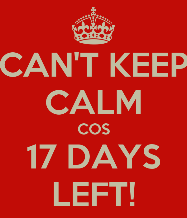CAN'T KEEP CALM COS 17 DAYS LEFT!