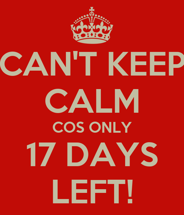 CAN'T KEEP CALM COS ONLY 17 DAYS LEFT!