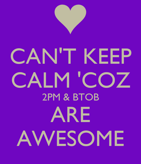 CAN'T KEEP CALM 'COZ 2PM & BTOB ARE AWESOME
