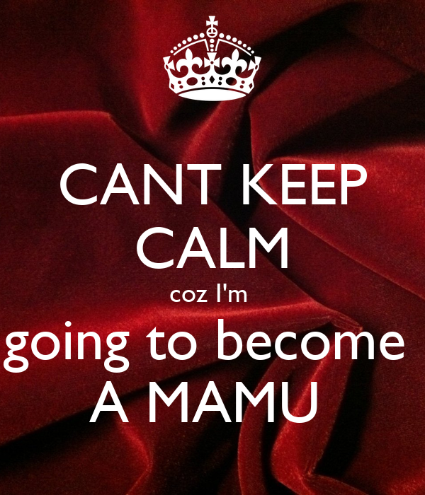 CANT KEEP CALM coz I'm  going to become  A MAMU