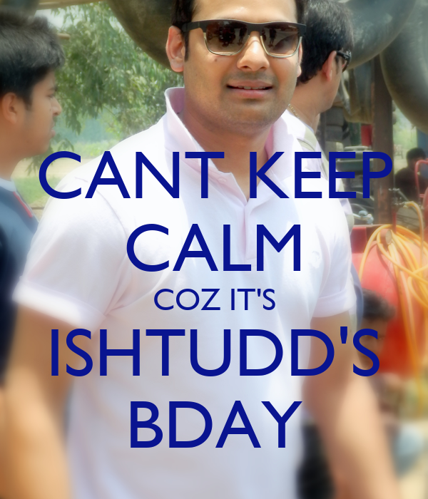 CANT KEEP CALM COZ IT'S ISHTUDD'S BDAY