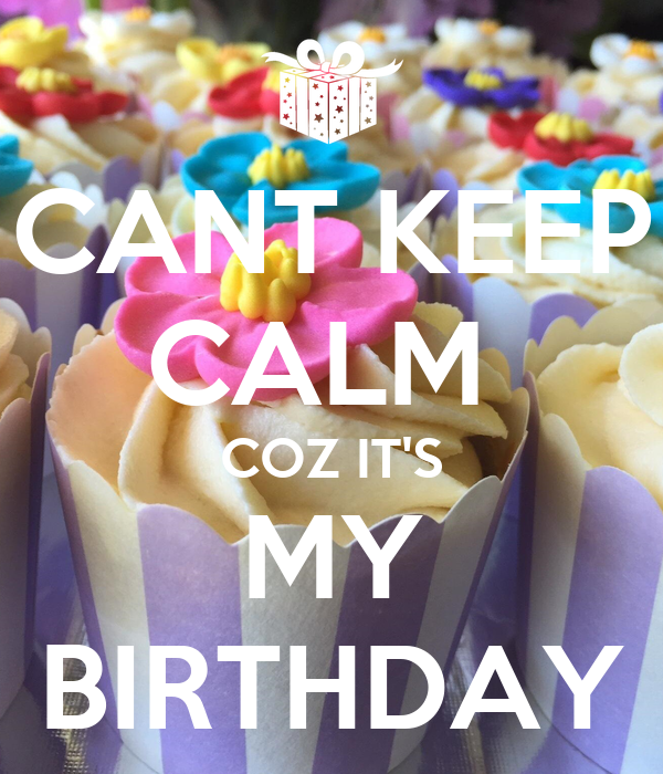 CANT KEEP CALM  COZ IT'S MY BIRTHDAY