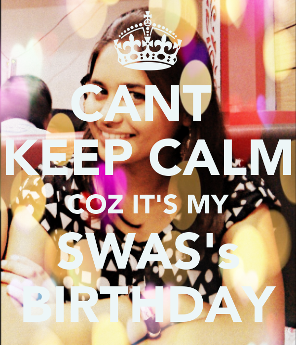 CANT  KEEP CALM COZ IT'S MY SWAS's BIRTHDAY