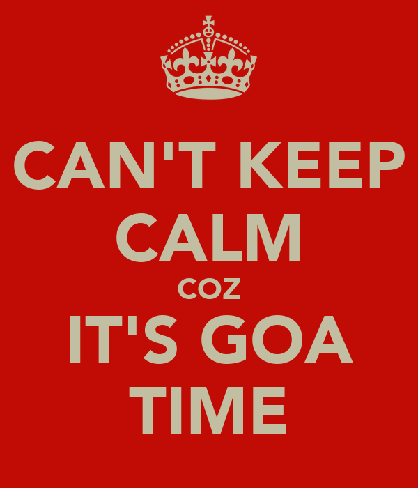 CAN'T KEEP CALM COZ IT'S GOA TIME