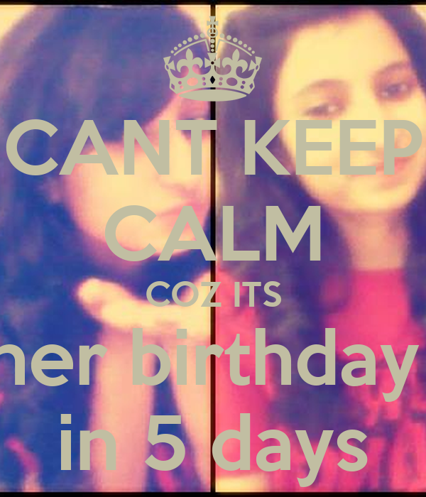 CANT KEEP CALM COZ ITS her birthday  in 5 days
