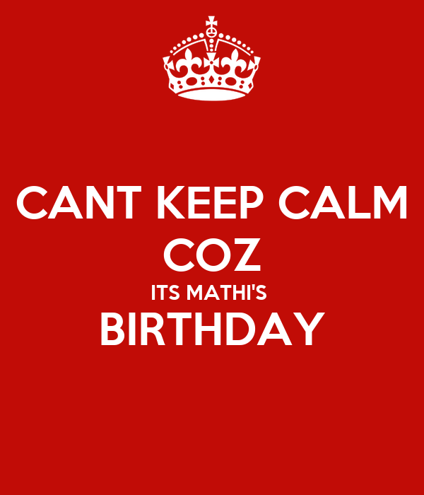 CANT KEEP CALM COZ ITS MATHI'S  BIRTHDAY