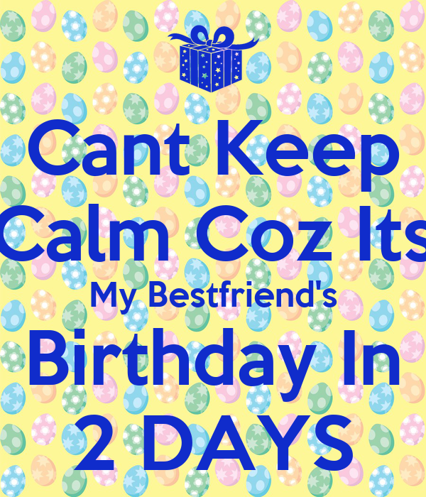 Cant Keep Calm Coz Its My Bestfriend's Birthday In 2 DAYS