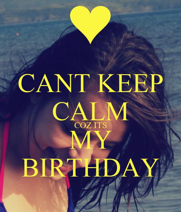 CANT KEEP CALM COZ ITS MY BIRTHDAY