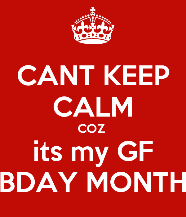 CANT KEEP CALM COZ  its my GF BDAY MONTH