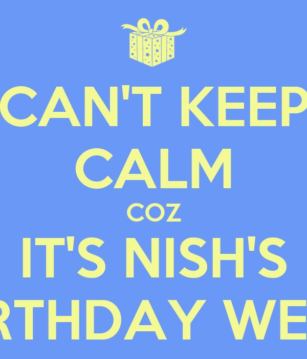 CAN'T KEEP CALM COZ IT'S NISH'S BIRTHDAY WEEK