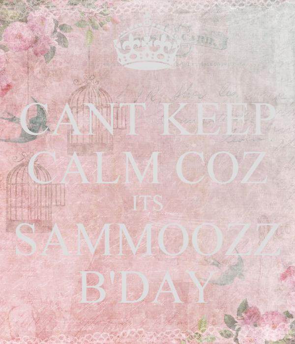 CANT KEEP CALM COZ ITS SAMMOOZZ B'DAY