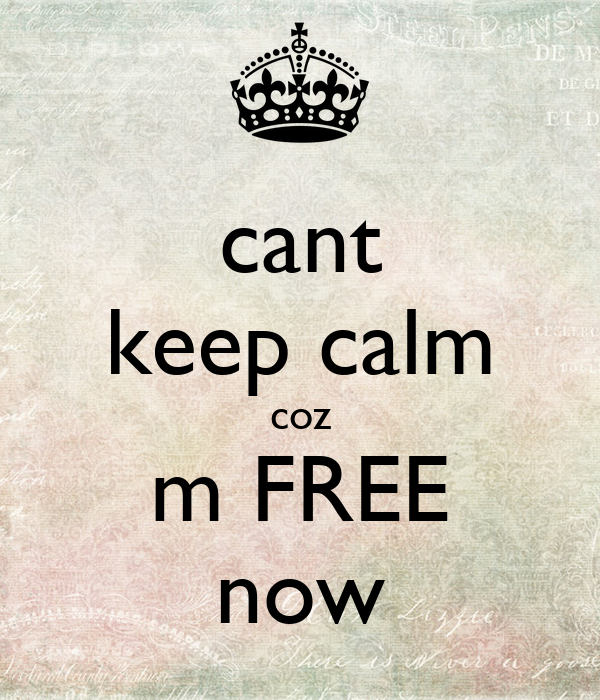 cant keep calm coz m FREE now