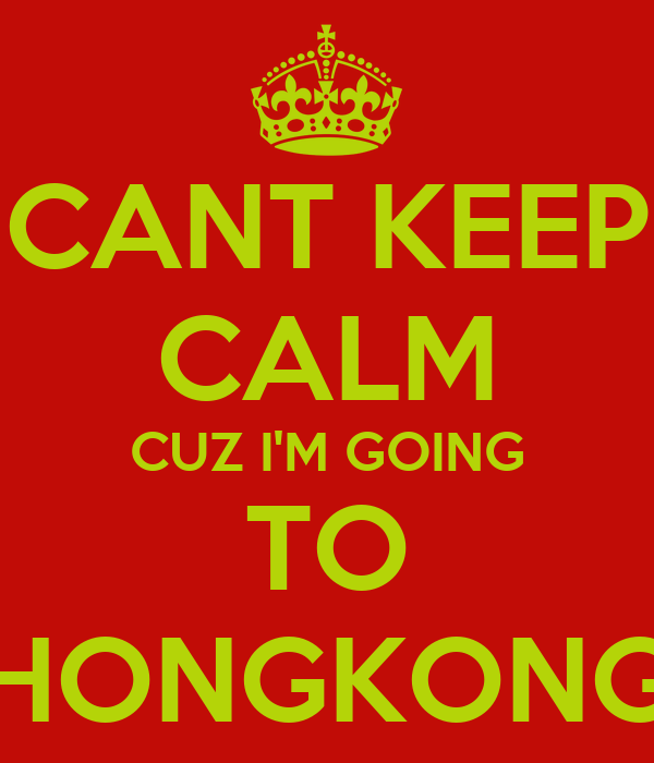CANT KEEP CALM CUZ I'M GOING TO HONGKONG