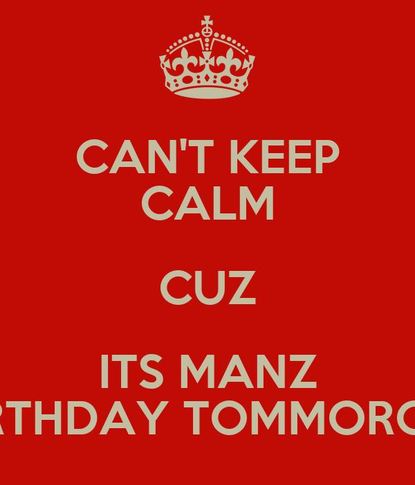 CAN'T KEEP CALM CUZ ITS MANZ BIRTHDAY TOMMOROW