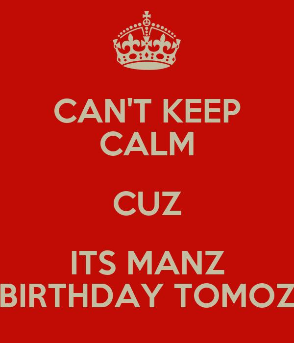 CAN'T KEEP CALM CUZ ITS MANZ BIRTHDAY TOMOZ