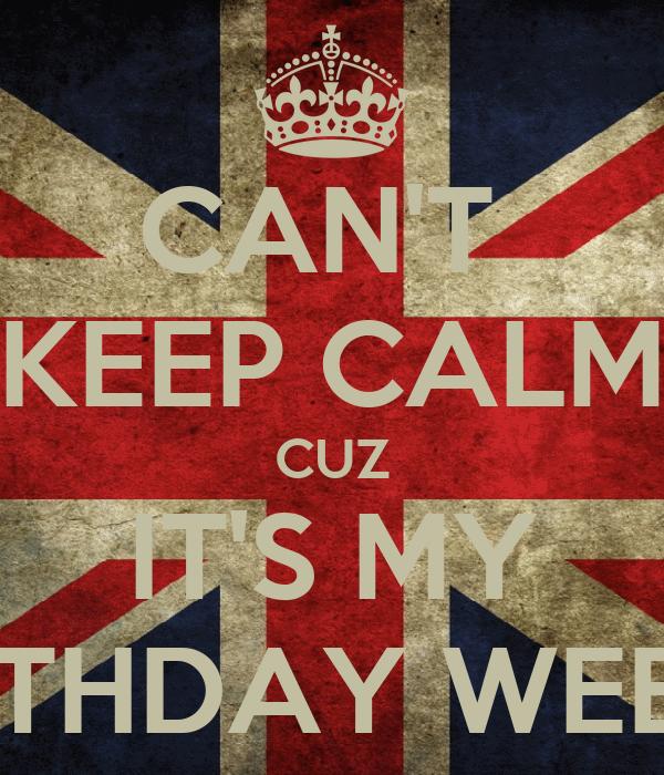 CAN'T  KEEP CALM CUZ IT'S MY BIRTHDAY WEEK...