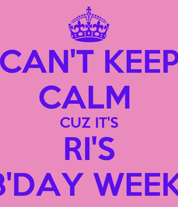 CAN'T KEEP CALM  CUZ IT'S RI'S B'DAY WEEK
