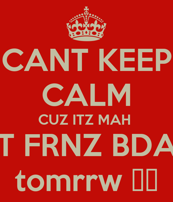 CANT KEEP CALM CUZ ITZ MAH  BEST FRNZ BDAYY  tomrrw ♥♥