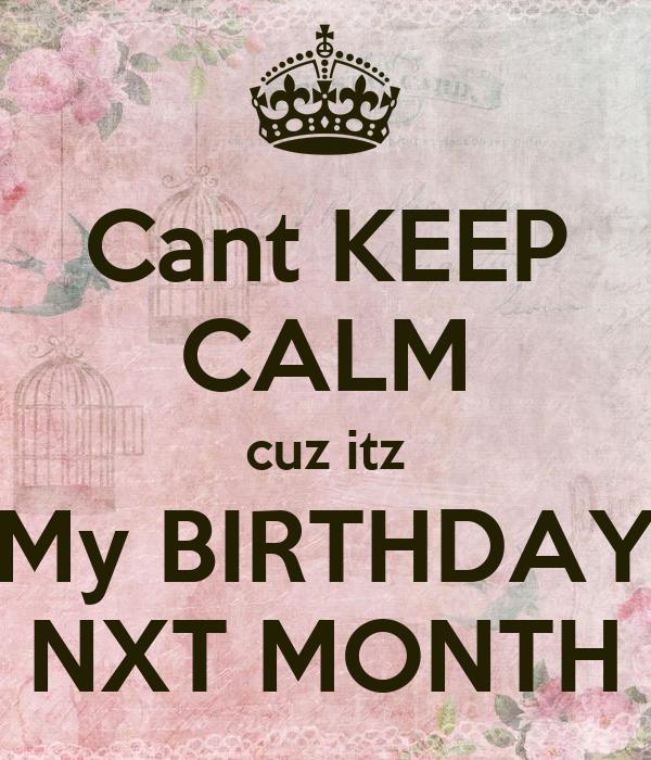 Cant KEEP CALM cuz itz My BIRTHDAY NXT MONTH