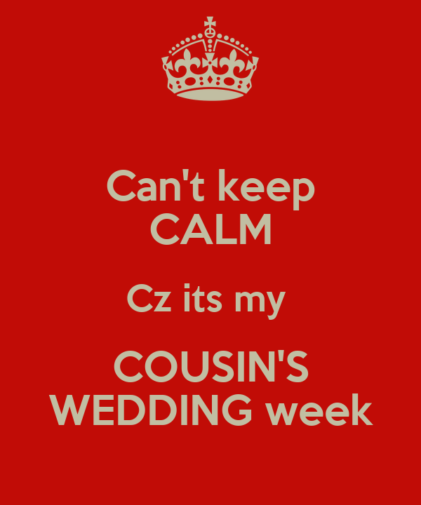 Can't keep CALM Cz its my  COUSIN'S WEDDING week