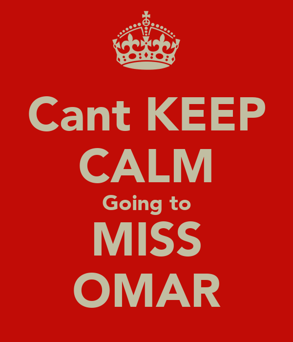 Cant KEEP CALM Going to MISS OMAR