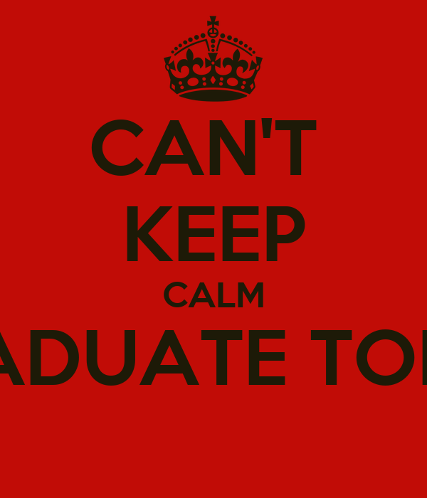 CAN'T  KEEP CALM I GRADUATE TODAY