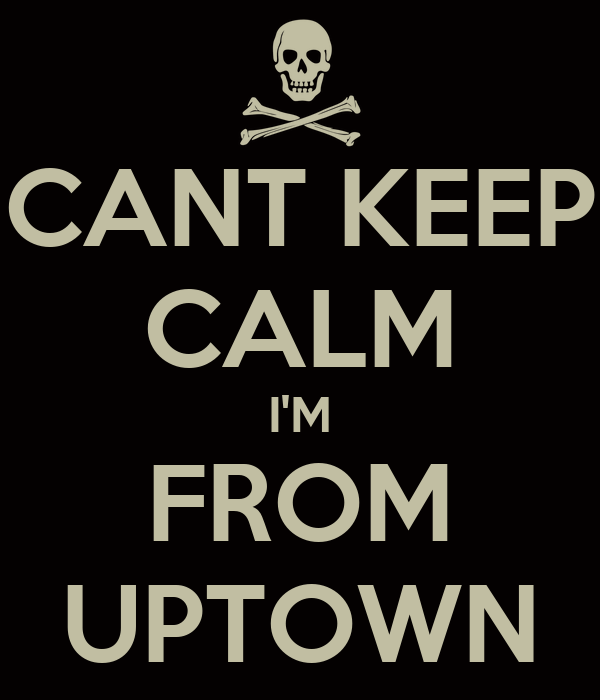 CANT KEEP CALM I'M FROM UPTOWN