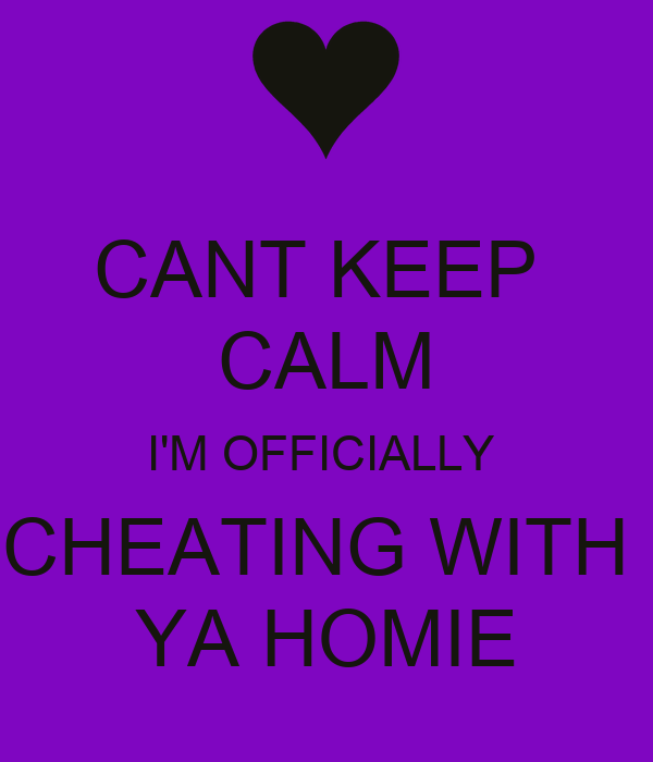 CANT KEEP  CALM I'M OFFICIALLY  CHEATING WITH  YA HOMIE