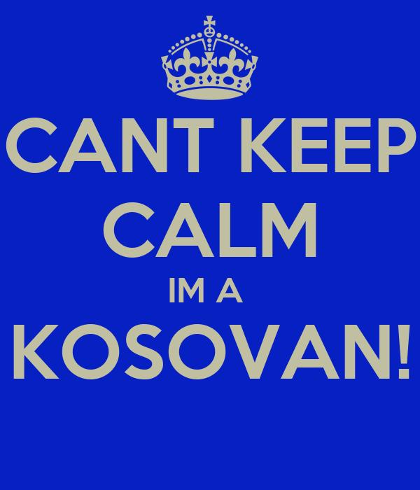 CANT KEEP CALM IM A  KOSOVAN!