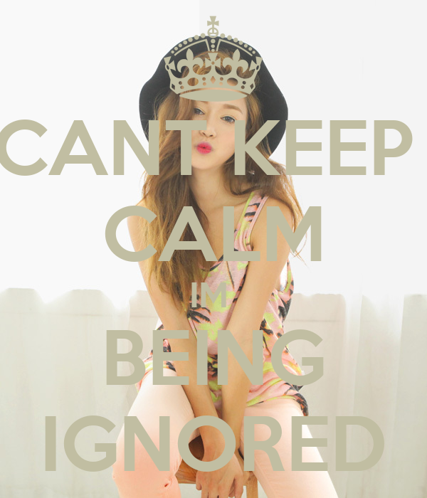 CANT KEEP  CALM IM  BEING IGNORED