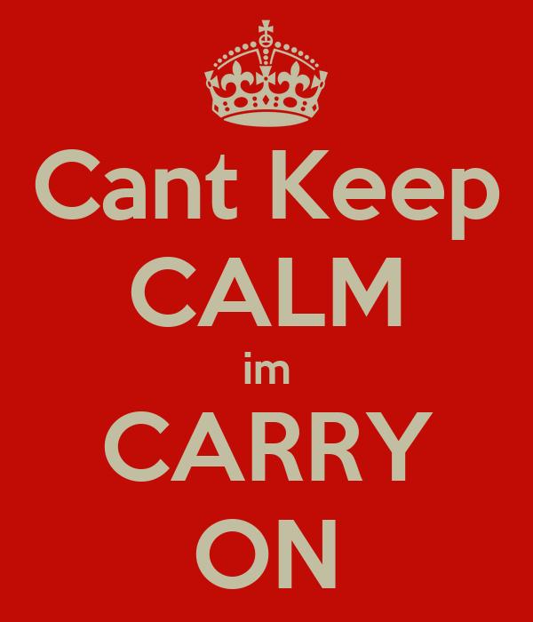 Cant Keep CALM im CARRY ON