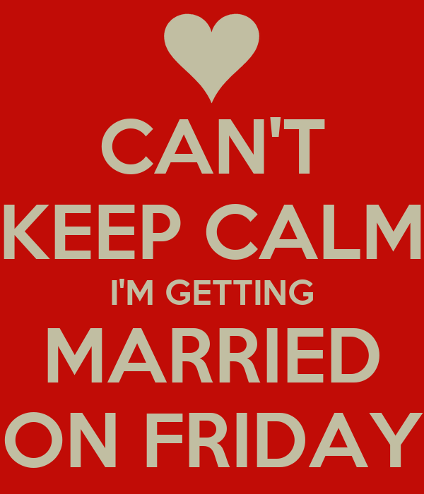 CAN'T KEEP CALM I'M GETTING MARRIED ON FRIDAY